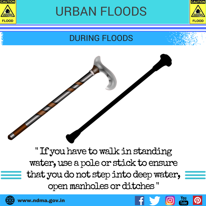 During urban flood – if you have to walk in standing water, use a pole or stick to ensure that you don't step into deep water, open manhole or ditches